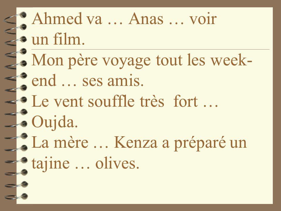 Ahmed va … Anas … voir un film.Mon père voyage tout les week- end … ses amis.