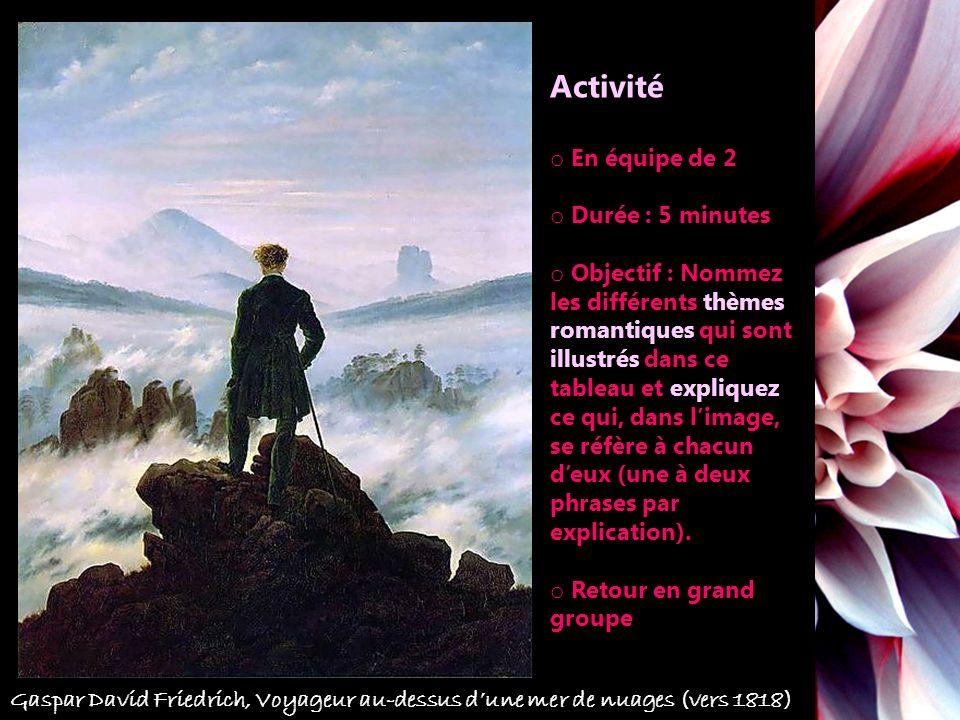 Gaspar David Friedrich, Voyageur au-dessus dune mer de nuages (vers 1818) Activité o En équipe de 2 o Durée : 5 minutes o Objectif : Nommez les différents thèmes romantiques qui sont illustrés dans ce tableau et expliquez ce qui, dans limage, se réfère à chacun deux (une à deux phrases par explication).
