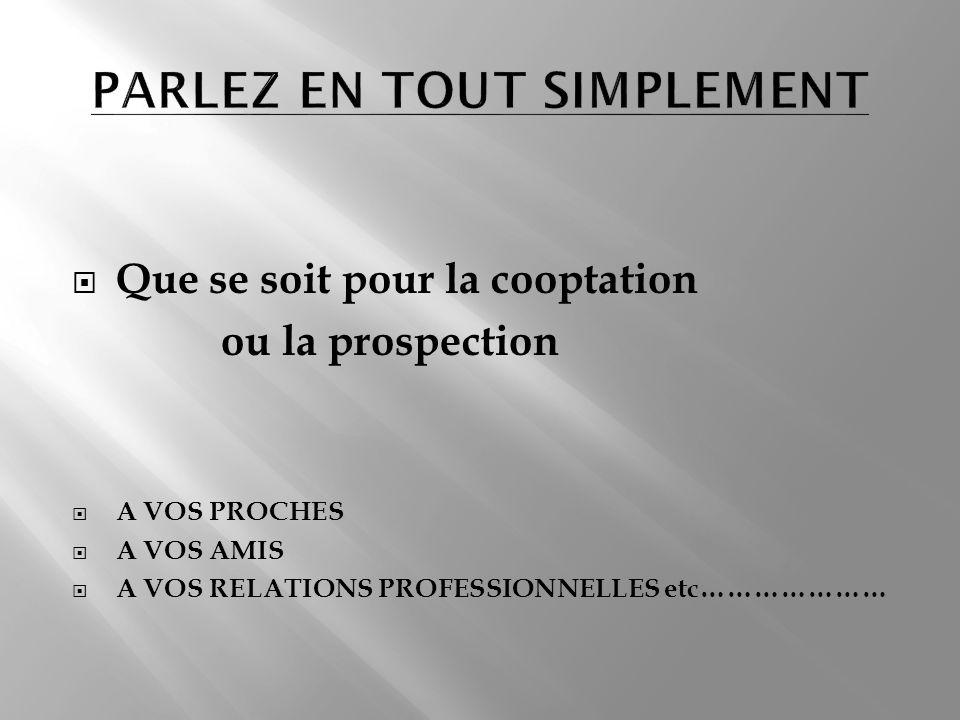 Que se soit pour la cooptation ou la prospection A VOS PROCHES A VOS AMIS A VOS RELATIONS PROFESSIONNELLES etc…………………