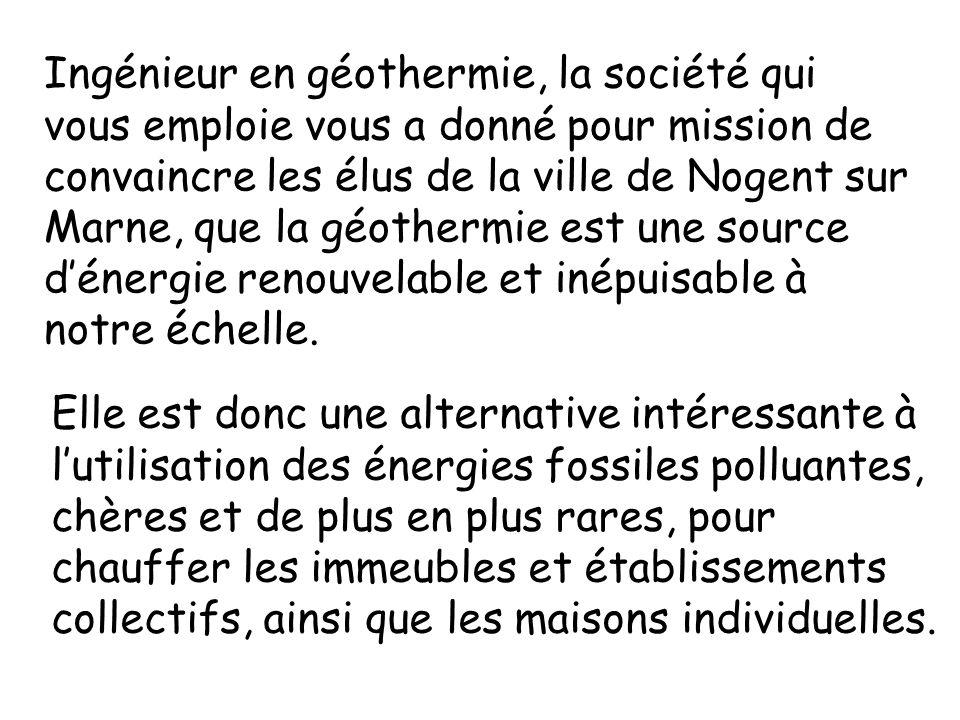 Ingénieur en géothermie, la société qui vous emploie vous a donné pour mission de convaincre les élus de la ville de Nogent sur Marne, que la géotherm