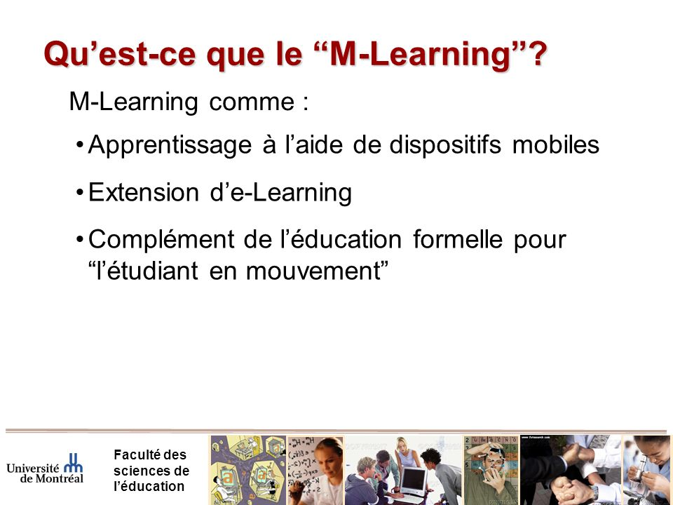 Quest-ce que le M-Learning? Faculté des sciences de léducation M-Learning comme : Apprentissage à laide de dispositifs mobiles Extension de-Learning C