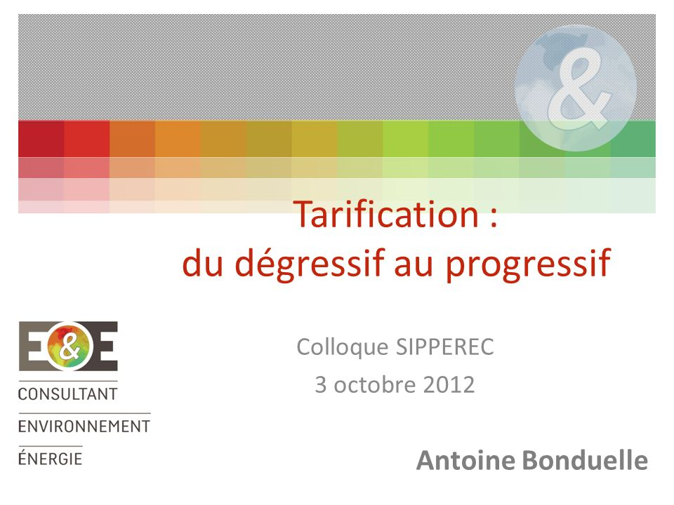 Colloque SIPPEREC 3 octobre 2012 Tarification : du dégressif au progressif Antoine Bonduelle