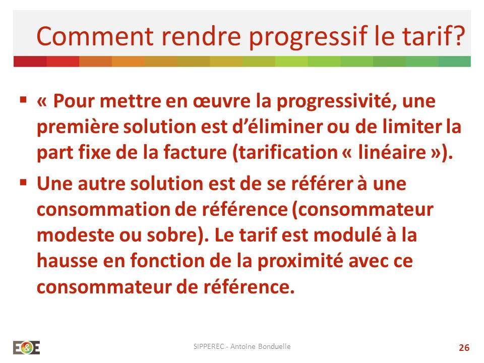« Pour mettre en œuvre la progressivité, une première solution est déliminer ou de limiter la part fixe de la facture (tarification « linéaire »). Une