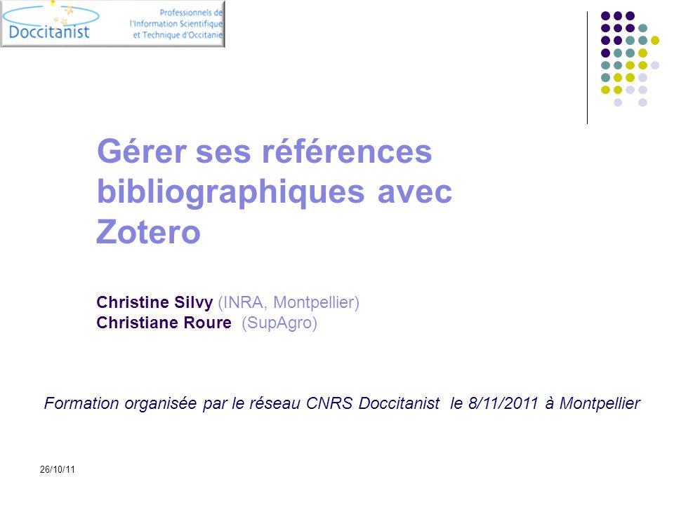 26/10/11 Gérer ses références bibliographiques avec Zotero Christine Silvy (INRA, Montpellier) Christiane Roure (SupAgro) Formation organisée par le r