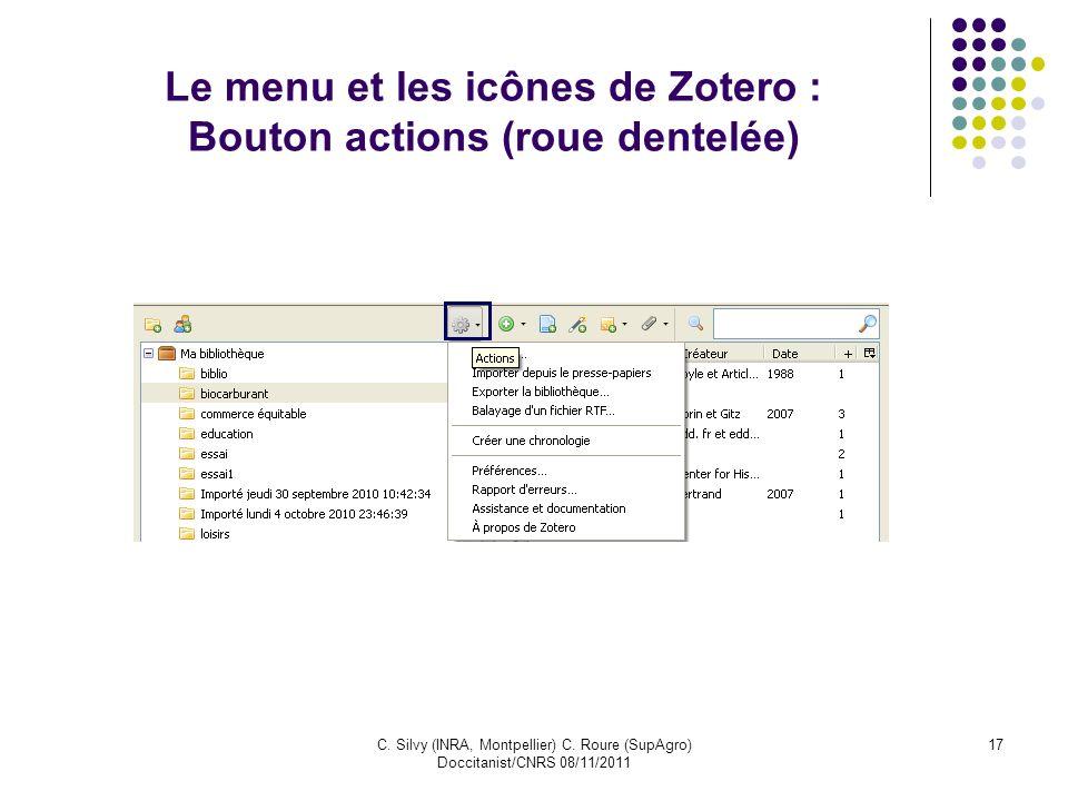 C. Silvy (INRA, Montpellier) C. Roure (SupAgro) Doccitanist/CNRS 08/11/2011 17 Le menu et les icônes de Zotero : Bouton actions (roue dentelée)