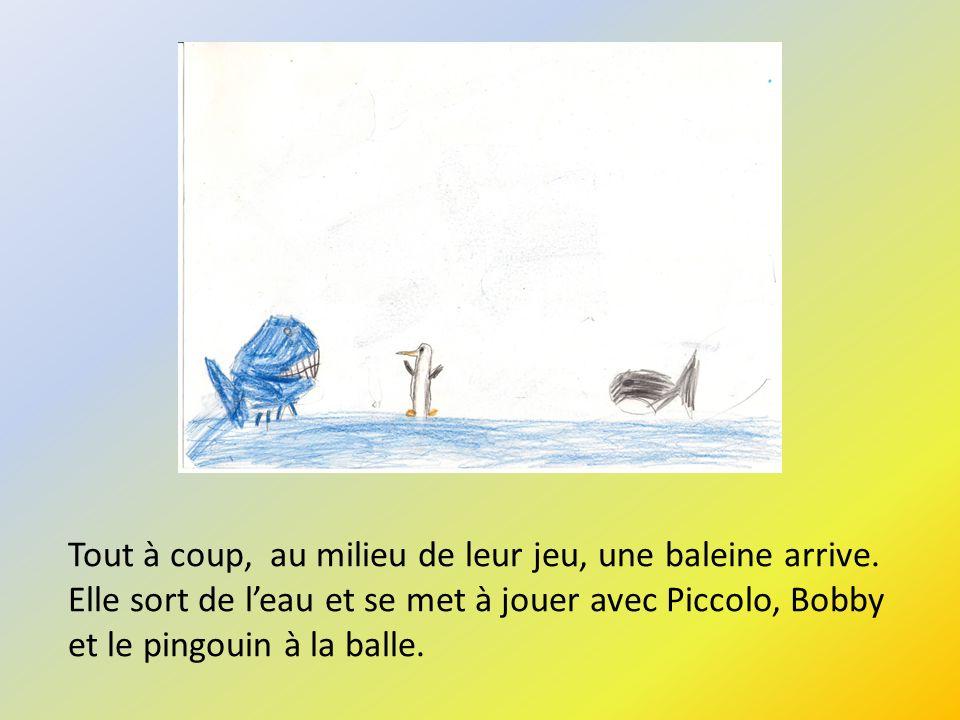 Tout à coup, au milieu de leur jeu, une baleine arrive. Elle sort de leau et se met à jouer avec Piccolo, Bobby et le pingouin à la balle.