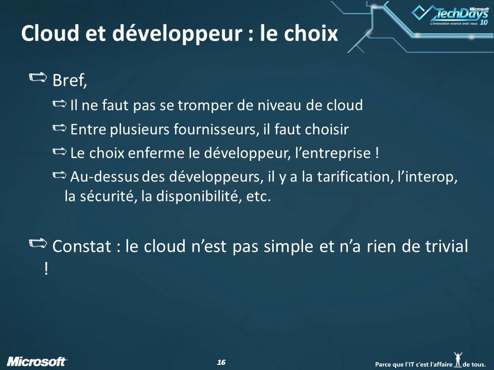 16 Cloud et développeur : le choix Bref, Il ne faut pas se tromper de niveau de cloud Entre plusieurs fournisseurs, il faut choisir Le choix enferme le développeur, lentreprise .