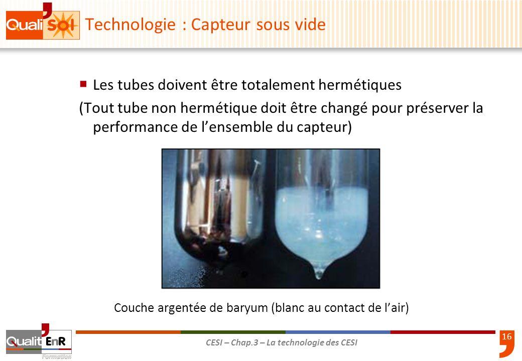 16 CESI – Chap.3 – La technologie des CESI Les tubes doivent être totalement hermétiques (Tout tube non hermétique doit être changé pour préserver la
