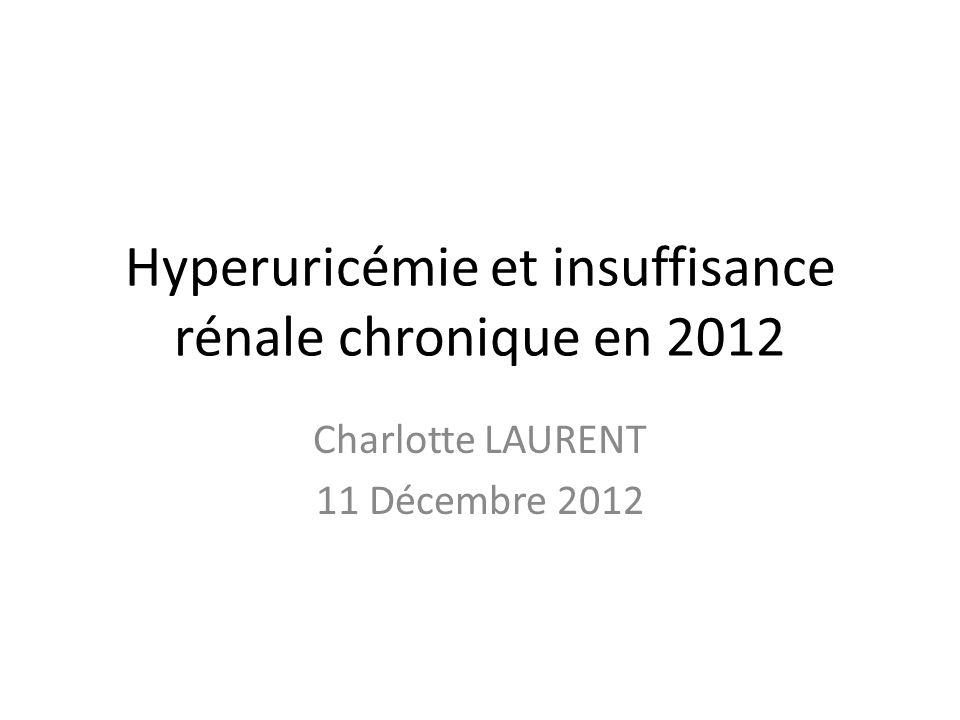 Hyperuricémie et insuffisance rénale chronique en 2012 Charlotte LAURENT 11 Décembre 2012