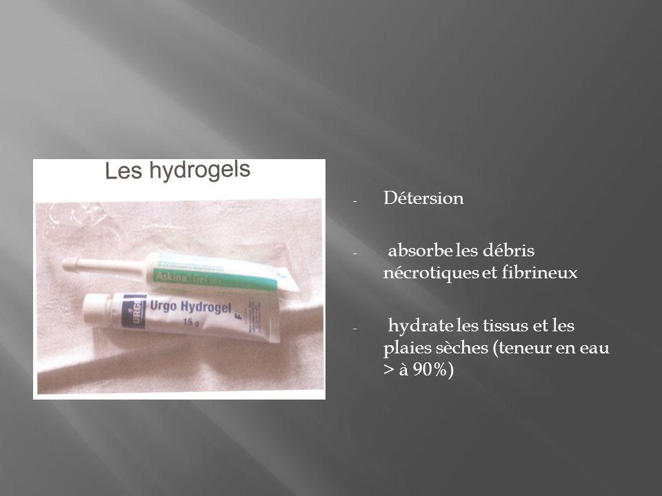 - Détersion - absorbe les débris nécrotiques et fibrineux - hydrate les tissus et les plaies sèches (teneur en eau > à 90%)