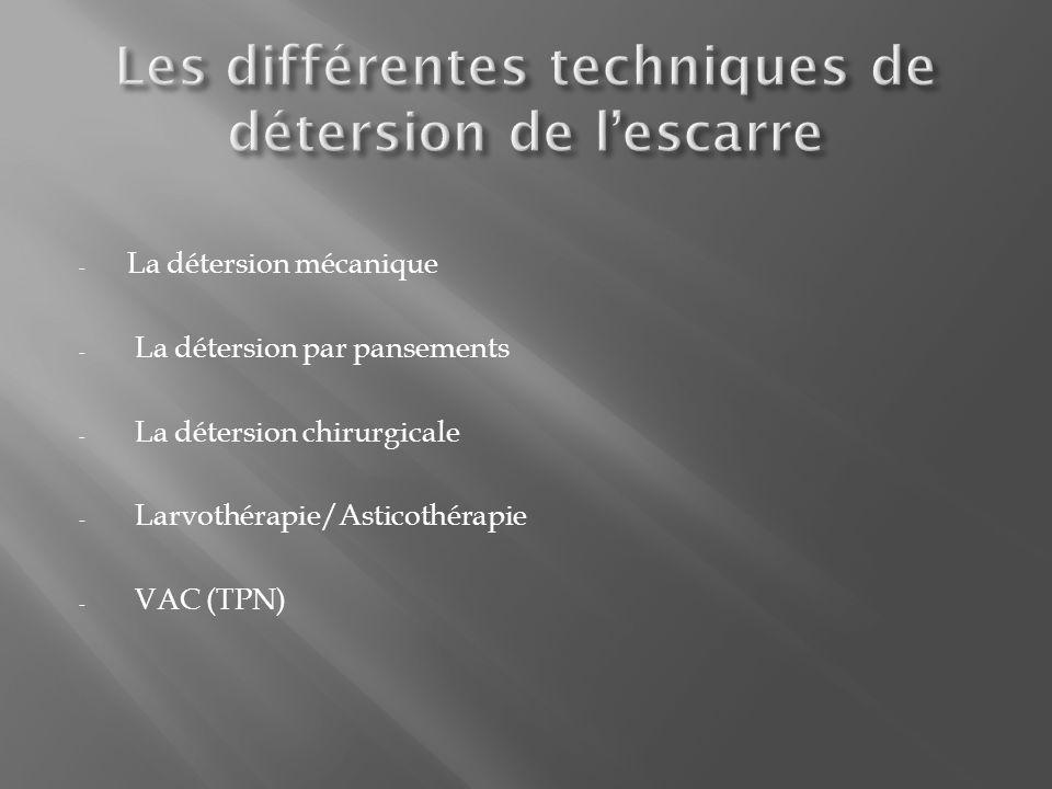 - La détersion mécanique - La détersion par pansements - La détersion chirurgicale - Larvothérapie/Asticothérapie - VAC (TPN)