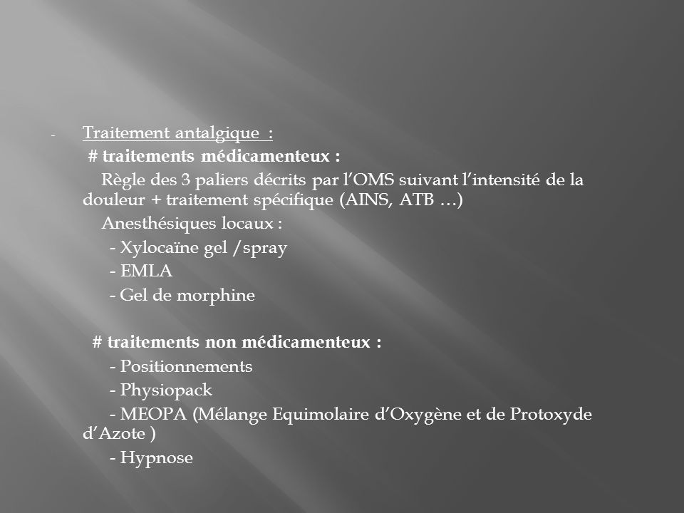 - Traitement antalgique : # traitements médicamenteux : Règle des 3 paliers décrits par lOMS suivant lintensité de la douleur + traitement spécifique (AINS, ATB …) Anesthésiques locaux : - Xylocaïne gel /spray - EMLA - Gel de morphine # traitements non médicamenteux : - Positionnements - Physiopack - MEOPA (Mélange Equimolaire dOxygène et de Protoxyde dAzote ) - Hypnose