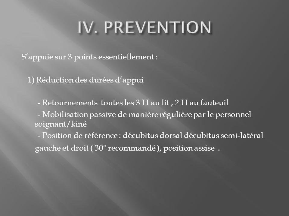 Sappuie sur 3 points essentiellement : 1) Réduction des durées dappui - Retournements toutes les 3 H au lit, 2 H au fauteuil - Mobilisation passive de manière régulière par le personnel soignant/kiné - Position de référence : décubitus dorsal décubitus semi-latéral gauche et droit ( 30° recommandé ), position assise.