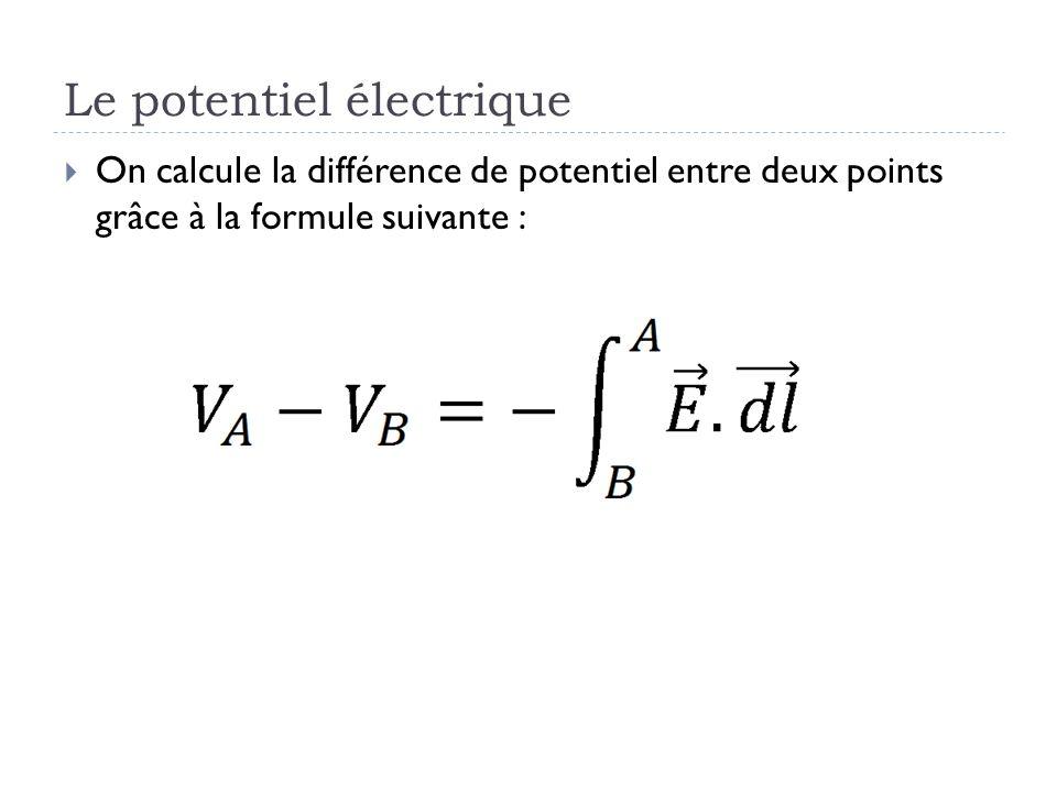 Le potentiel électrique On calcule la différence de potentiel entre deux points grâce à la formule suivante :