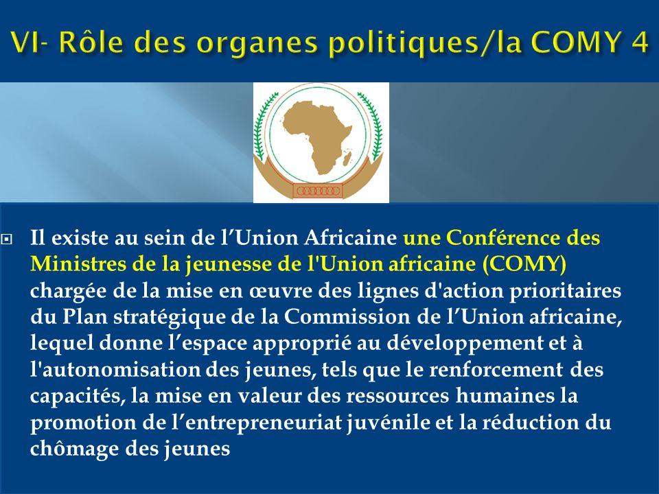 Il existe au sein de lUnion Africaine une Conférence des Ministres de la jeunesse de l Union africaine (COMY) chargée de la mise en œuvre des lignes d action prioritaires du Plan stratégique de la Commission de lUnion africaine, lequel donne lespace approprié au développement et à l autonomisation des jeunes, tels que le renforcement des capacités, la mise en valeur des ressources humaines la promotion de lentrepreneuriat juvénile et la réduction du chômage des jeunes