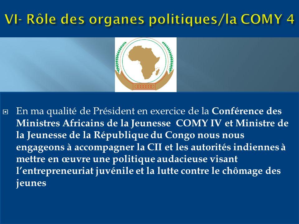 En ma qualité de Président en exercice de la Conférence des Ministres Africains de la Jeunesse COMY IV et Ministre de la Jeunesse de la République du Congo nous nous engageons à accompagner la CII et les autorités indiennes à mettre en œuvre une politique audacieuse visant lentrepreneuriat juvénile et la lutte contre le chômage des jeunes
