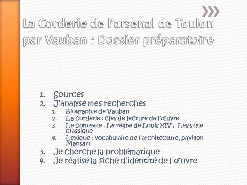 1.Sources 2.Janalyse mes recherches 1.Biographie de Vauban 2.La corderie : clés de lecture de lœuvre 3.Le contexte : Le règne de Louis XIV, Les style