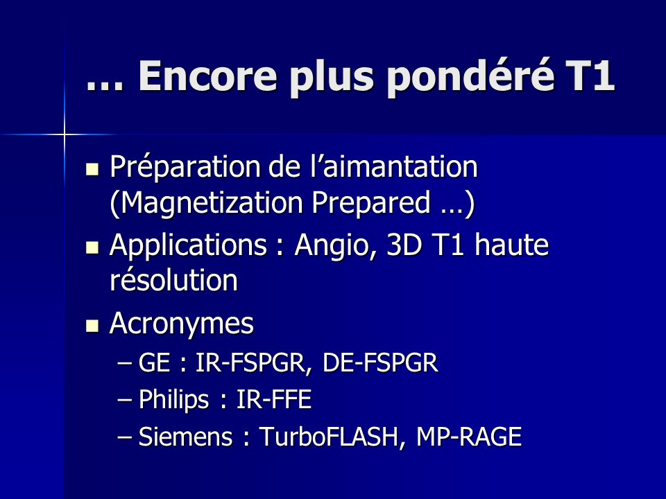 … Encore plus pondéré T1 Préparation de laimantation (Magnetization Prepared …) Préparation de laimantation (Magnetization Prepared …) Applications :
