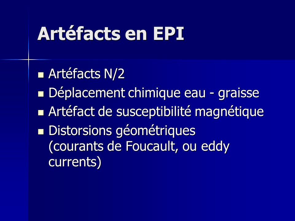 Artéfacts en EPI Artéfacts N/2 Artéfacts N/2 Déplacement chimique eau - graisse Déplacement chimique eau - graisse Artéfact de susceptibilité magnétique Artéfact de susceptibilité magnétique Distorsions géométriques (courants de Foucault, ou eddy currents) Distorsions géométriques (courants de Foucault, ou eddy currents)