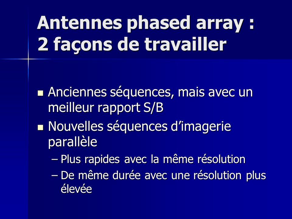 Antennes phased array : 2 façons de travailler Anciennes séquences, mais avec un meilleur rapport S/B Anciennes séquences, mais avec un meilleur rapport S/B Nouvelles séquences dimagerie parallèle Nouvelles séquences dimagerie parallèle –Plus rapides avec la même résolution –De même durée avec une résolution plus élevée