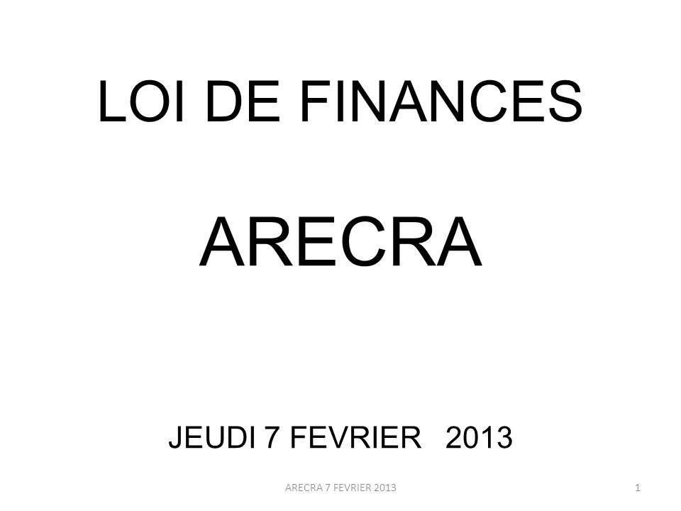 LOI DE FINANCES ARECRA JEUDI 7 FEVRIER 2013 1ARECRA 7 FEVRIER 2013