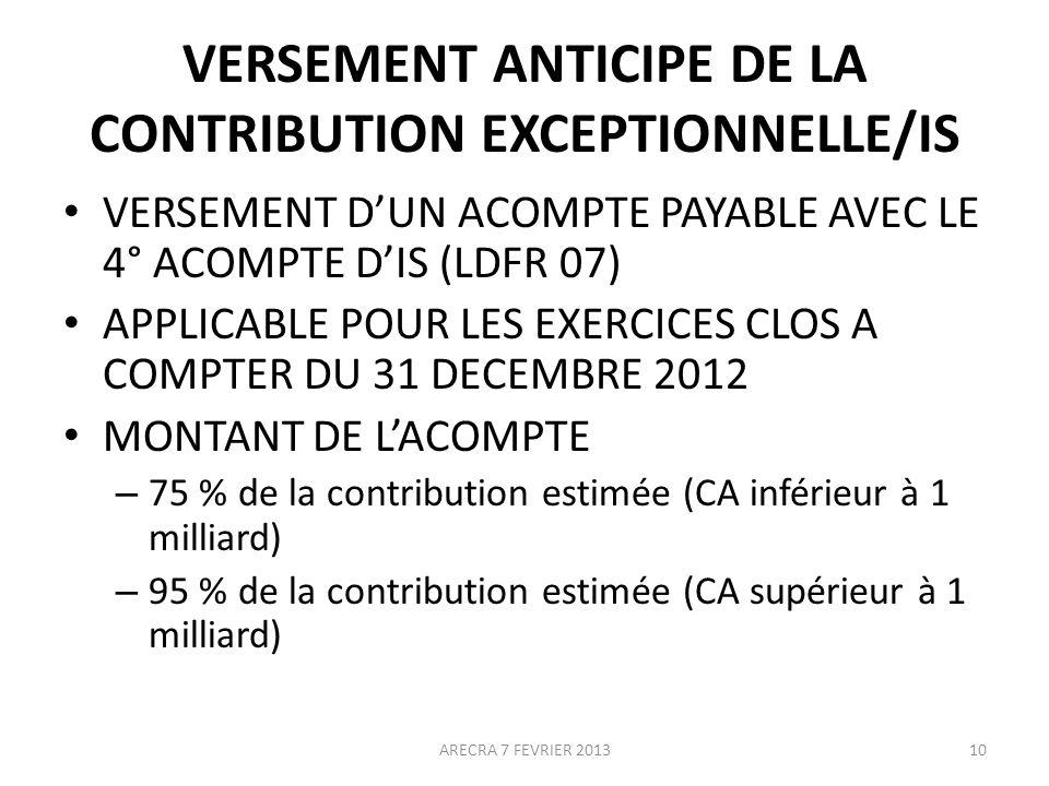 VERSEMENT ANTICIPE DE LA CONTRIBUTION EXCEPTIONNELLE/IS VERSEMENT DUN ACOMPTE PAYABLE AVEC LE 4° ACOMPTE DIS (LDFR 07) APPLICABLE POUR LES EXERCICES CLOS A COMPTER DU 31 DECEMBRE 2012 MONTANT DE LACOMPTE – 75 % de la contribution estimée (CA inférieur à 1 milliard) – 95 % de la contribution estimée (CA supérieur à 1 milliard) 10ARECRA 7 FEVRIER 2013
