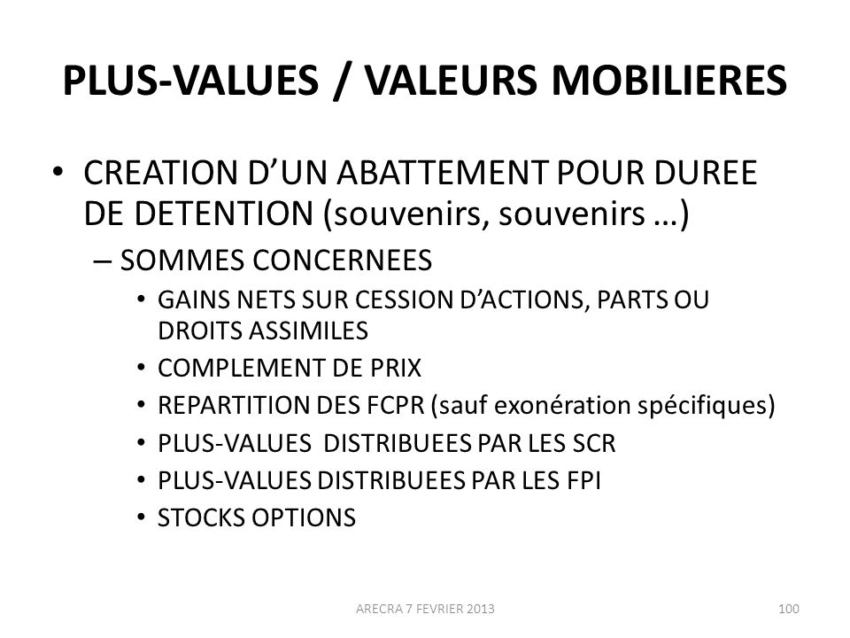 PLUS-VALUES / VALEURS MOBILIERES CREATION DUN ABATTEMENT POUR DUREE DE DETENTION (souvenirs, souvenirs …) – SOMMES CONCERNEES GAINS NETS SUR CESSION DACTIONS, PARTS OU DROITS ASSIMILES COMPLEMENT DE PRIX REPARTITION DES FCPR (sauf exonération spécifiques) PLUS-VALUES DISTRIBUEES PAR LES SCR PLUS-VALUES DISTRIBUEES PAR LES FPI STOCKS OPTIONS ARECRA 7 FEVRIER 2013100