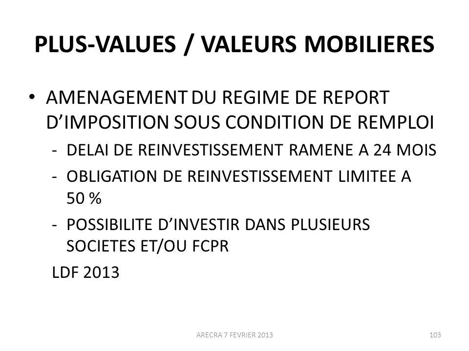 PLUS-VALUES / VALEURS MOBILIERES AMENAGEMENT DU REGIME DE REPORT DIMPOSITION SOUS CONDITION DE REMPLOI -DELAI DE REINVESTISSEMENT RAMENE A 24 MOIS -OBLIGATION DE REINVESTISSEMENT LIMITEE A 50 % -POSSIBILITE DINVESTIR DANS PLUSIEURS SOCIETES ET/OU FCPR LDF 2013 ARECRA 7 FEVRIER 2013103