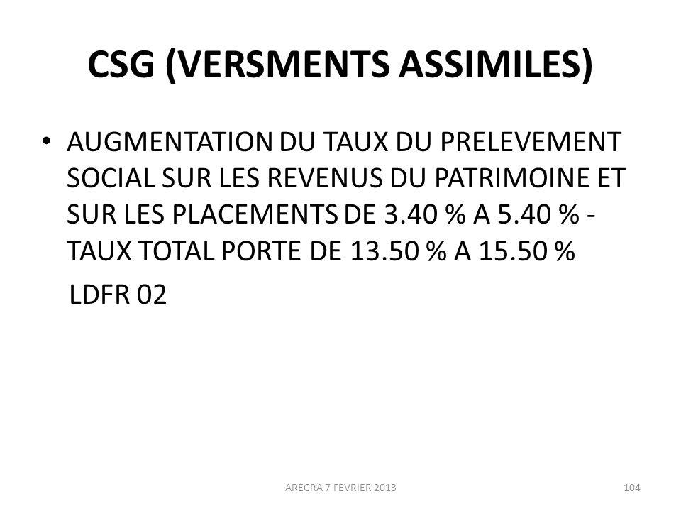 CSG (VERSMENTS ASSIMILES) AUGMENTATION DU TAUX DU PRELEVEMENT SOCIAL SUR LES REVENUS DU PATRIMOINE ET SUR LES PLACEMENTS DE 3.40 % A 5.40 % - TAUX TOTAL PORTE DE 13.50 % A 15.50 % LDFR 02 ARECRA 7 FEVRIER 2013104