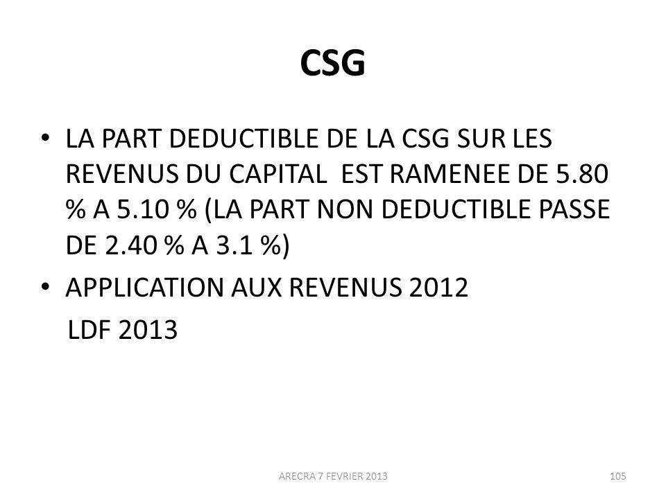 CSG LA PART DEDUCTIBLE DE LA CSG SUR LES REVENUS DU CAPITAL EST RAMENEE DE 5.80 % A 5.10 % (LA PART NON DEDUCTIBLE PASSE DE 2.40 % A 3.1 %) APPLICATION AUX REVENUS 2012 LDF 2013 ARECRA 7 FEVRIER 2013105