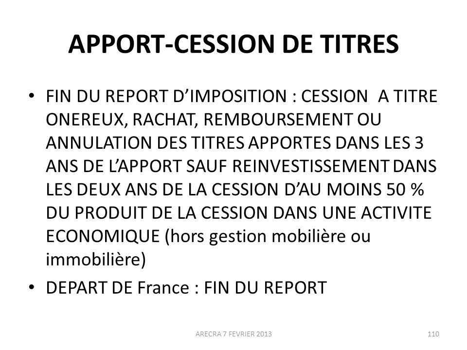 APPORT-CESSION DE TITRES FIN DU REPORT DIMPOSITION : CESSION A TITRE ONEREUX, RACHAT, REMBOURSEMENT OU ANNULATION DES TITRES APPORTES DANS LES 3 ANS DE LAPPORT SAUF REINVESTISSEMENT DANS LES DEUX ANS DE LA CESSION DAU MOINS 50 % DU PRODUIT DE LA CESSION DANS UNE ACTIVITE ECONOMIQUE (hors gestion mobilière ou immobilière) DEPART DE France : FIN DU REPORT ARECRA 7 FEVRIER 2013110