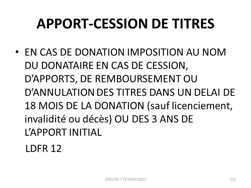 APPORT-CESSION DE TITRES EN CAS DE DONATION IMPOSITION AU NOM DU DONATAIRE EN CAS DE CESSION, DAPPORTS, DE REMBOURSEMENT OU DANNULATION DES TITRES DANS UN DELAI DE 18 MOIS DE LA DONATION (sauf licenciement, invalidité ou décès) OU DES 3 ANS DE LAPPORT INITIAL LDFR 12 ARECRA 7 FEVRIER 2013111
