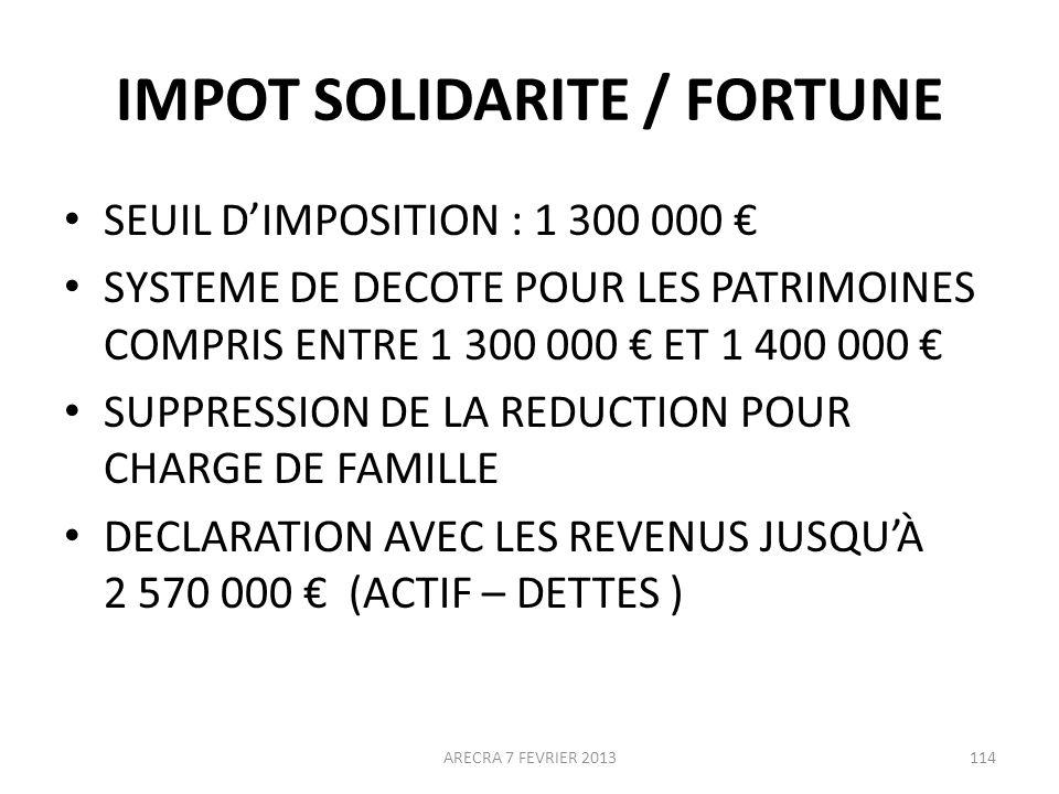 IMPOT SOLIDARITE / FORTUNE SEUIL DIMPOSITION : 1 300 000 SYSTEME DE DECOTE POUR LES PATRIMOINES COMPRIS ENTRE 1 300 000 ET 1 400 000 SUPPRESSION DE LA REDUCTION POUR CHARGE DE FAMILLE DECLARATION AVEC LES REVENUS JUSQUÀ 2 570 000 (ACTIF – DETTES ) 114ARECRA 7 FEVRIER 2013