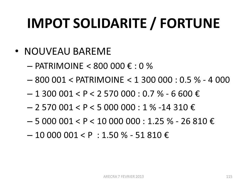 IMPOT SOLIDARITE / FORTUNE NOUVEAU BAREME – PATRIMOINE < 800 000 : 0 % – 800 001 < PATRIMOINE < 1 300 000 : 0.5 % - 4 000 – 1 300 001 < P < 2 570 000 : 0.7 % - 6 600 – 2 570 001 < P < 5 000 000 : 1 % -14 310 – 5 000 001 < P < 10 000 000 : 1.25 % - 26 810 – 10 000 001 < P : 1.50 % - 51 810 115ARECRA 7 FEVRIER 2013