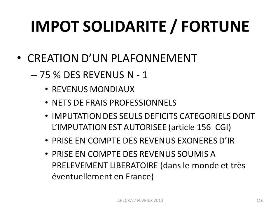 IMPOT SOLIDARITE / FORTUNE CREATION DUN PLAFONNEMENT – 75 % DES REVENUS N - 1 REVENUS MONDIAUX NETS DE FRAIS PROFESSIONNELS IMPUTATION DES SEULS DEFICITS CATEGORIELS DONT LIMPUTATION EST AUTORISEE (article 156 CGI) PRISE EN COMPTE DES REVENUS EXONERES DIR PRISE EN COMPTE DES REVENUS SOUMIS A PRELEVEMENT LIBERATOIRE (dans le monde et très éventuellement en France) ARECRA 7 FEVRIER 2013116