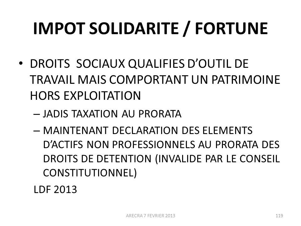 IMPOT SOLIDARITE / FORTUNE DROITS SOCIAUX QUALIFIES DOUTIL DE TRAVAIL MAIS COMPORTANT UN PATRIMOINE HORS EXPLOITATION – JADIS TAXATION AU PRORATA – MAINTENANT DECLARATION DES ELEMENTS DACTIFS NON PROFESSIONNELS AU PRORATA DES DROITS DE DETENTION (INVALIDE PAR LE CONSEIL CONSTITUTIONNEL) LDF 2013 ARECRA 7 FEVRIER 2013119