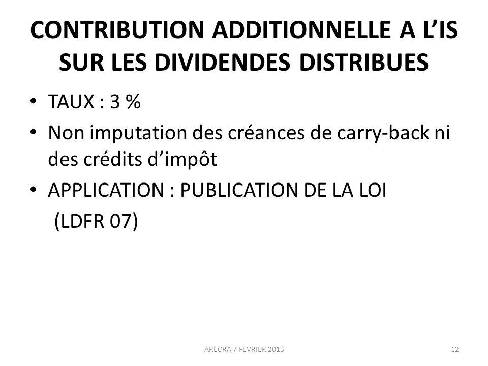 CONTRIBUTION ADDITIONNELLE A LIS SUR LES DIVIDENDES DISTRIBUES TAUX : 3 % Non imputation des créances de carry-back ni des crédits dimpôt APPLICATION : PUBLICATION DE LA LOI (LDFR 07) 12ARECRA 7 FEVRIER 2013