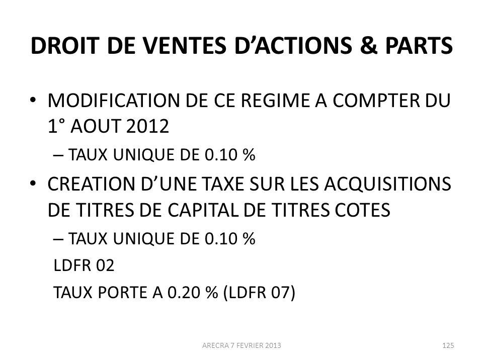 DROIT DE VENTES DACTIONS & PARTS MODIFICATION DE CE REGIME A COMPTER DU 1° AOUT 2012 – TAUX UNIQUE DE 0.10 % CREATION DUNE TAXE SUR LES ACQUISITIONS DE TITRES DE CAPITAL DE TITRES COTES – TAUX UNIQUE DE 0.10 % LDFR 02 TAUX PORTE A 0.20 % (LDFR 07) ARECRA 7 FEVRIER 2013125