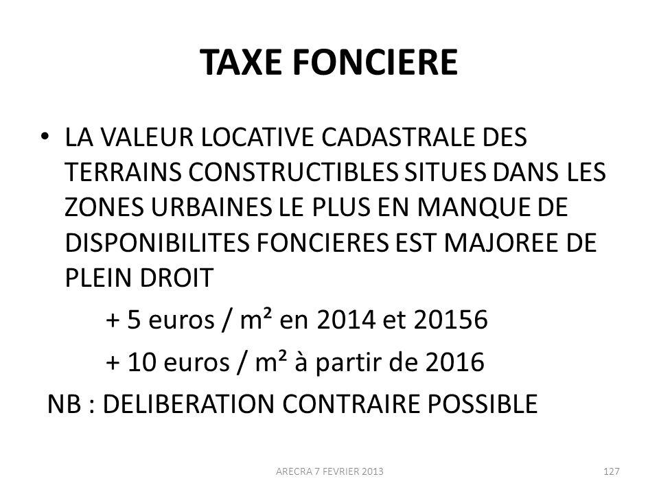 TAXE FONCIERE LA VALEUR LOCATIVE CADASTRALE DES TERRAINS CONSTRUCTIBLES SITUES DANS LES ZONES URBAINES LE PLUS EN MANQUE DE DISPONIBILITES FONCIERES EST MAJOREE DE PLEIN DROIT + 5 euros / m² en 2014 et 20156 + 10 euros / m² à partir de 2016 NB : DELIBERATION CONTRAIRE POSSIBLE ARECRA 7 FEVRIER 2013127