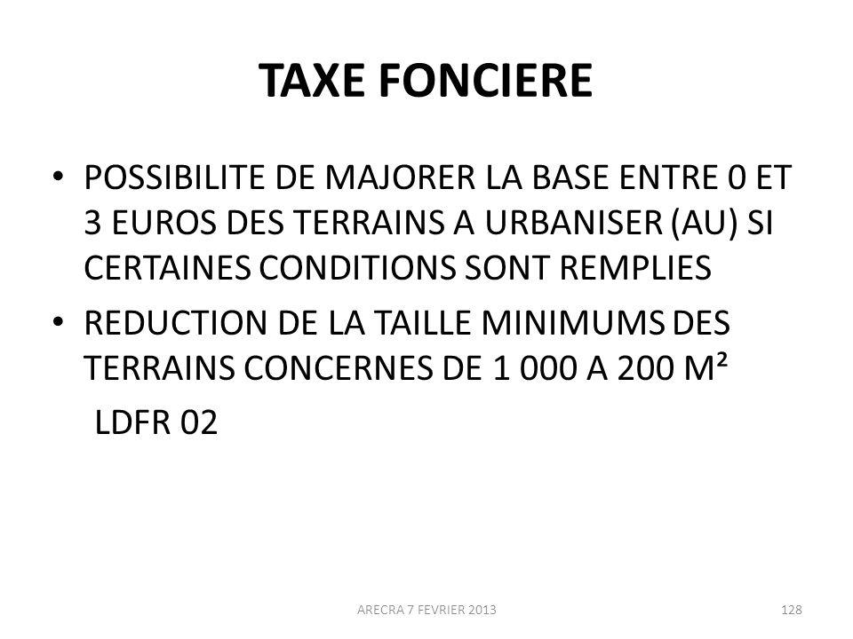 TAXE FONCIERE POSSIBILITE DE MAJORER LA BASE ENTRE 0 ET 3 EUROS DES TERRAINS A URBANISER (AU) SI CERTAINES CONDITIONS SONT REMPLIES REDUCTION DE LA TAILLE MINIMUMS DES TERRAINS CONCERNES DE 1 000 A 200 M² LDFR 02 ARECRA 7 FEVRIER 2013128
