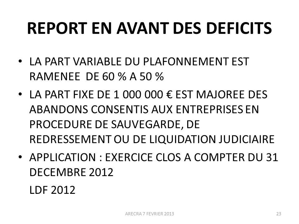 REPORT EN AVANT DES DEFICITS LA PART VARIABLE DU PLAFONNEMENT EST RAMENEE DE 60 % A 50 % LA PART FIXE DE 1 000 000 EST MAJOREE DES ABANDONS CONSENTIS AUX ENTREPRISES EN PROCEDURE DE SAUVEGARDE, DE REDRESSEMENT OU DE LIQUIDATION JUDICIAIRE APPLICATION : EXERCICE CLOS A COMPTER DU 31 DECEMBRE 2012 LDF 2012 ARECRA 7 FEVRIER 201323