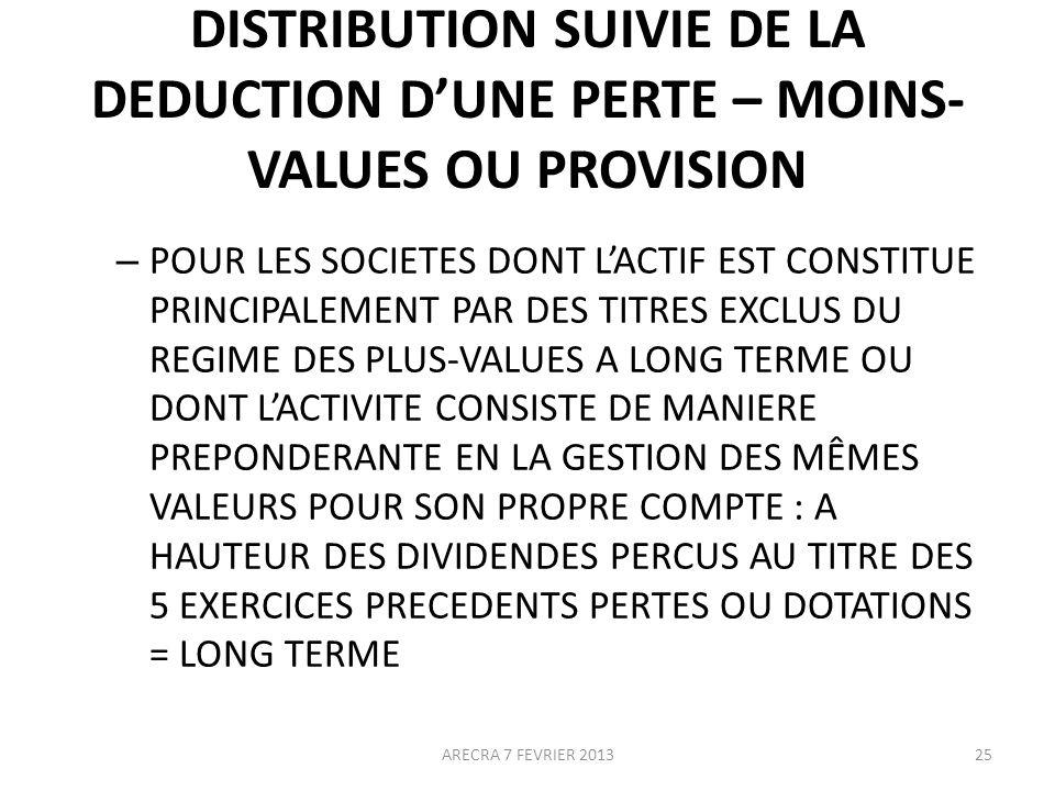 DISTRIBUTION SUIVIE DE LA DEDUCTION DUNE PERTE – MOINS- VALUES OU PROVISION – POUR LES SOCIETES DONT LACTIF EST CONSTITUE PRINCIPALEMENT PAR DES TITRES EXCLUS DU REGIME DES PLUS-VALUES A LONG TERME OU DONT LACTIVITE CONSISTE DE MANIERE PREPONDERANTE EN LA GESTION DES MÊMES VALEURS POUR SON PROPRE COMPTE : A HAUTEUR DES DIVIDENDES PERCUS AU TITRE DES 5 EXERCICES PRECEDENTS PERTES OU DOTATIONS = LONG TERME 25ARECRA 7 FEVRIER 2013