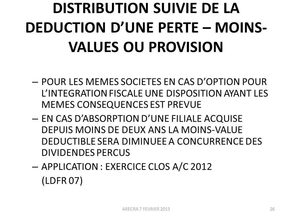 DISTRIBUTION SUIVIE DE LA DEDUCTION DUNE PERTE – MOINS- VALUES OU PROVISION – POUR LES MEMES SOCIETES EN CAS DOPTION POUR LINTEGRATION FISCALE UNE DISPOSITION AYANT LES MEMES CONSEQUENCES EST PREVUE – EN CAS DABSORPTION DUNE FILIALE ACQUISE DEPUIS MOINS DE DEUX ANS LA MOINS-VALUE DEDUCTIBLE SERA DIMINUEE A CONCURRENCE DES DIVIDENDES PERCUS – APPLICATION : EXERCICE CLOS A/C 2012 (LDFR 07) 26ARECRA 7 FEVRIER 2013