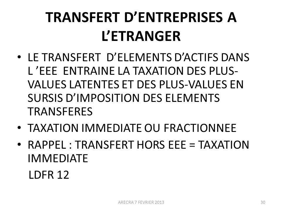 TRANSFERT DENTREPRISES A LETRANGER LE TRANSFERT DELEMENTS DACTIFS DANS L EEE ENTRAINE LA TAXATION DES PLUS- VALUES LATENTES ET DES PLUS-VALUES EN SURSIS DIMPOSITION DES ELEMENTS TRANSFERES TAXATION IMMEDIATE OU FRACTIONNEE RAPPEL : TRANSFERT HORS EEE = TAXATION IMMEDIATE LDFR 12 ARECRA 7 FEVRIER 201330