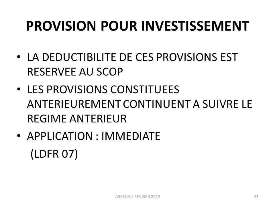PROVISION POUR INVESTISSEMENT LA DEDUCTIBILITE DE CES PROVISIONS EST RESERVEE AU SCOP LES PROVISIONS CONSTITUEES ANTERIEUREMENT CONTINUENT A SUIVRE LE REGIME ANTERIEUR APPLICATION : IMMEDIATE (LDFR 07) 31ARECRA 7 FEVRIER 2013