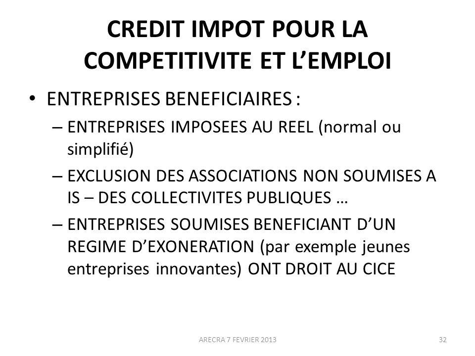 CREDIT IMPOT POUR LA COMPETITIVITE ET LEMPLOI ENTREPRISES BENEFICIAIRES : – ENTREPRISES IMPOSEES AU REEL (normal ou simplifié) – EXCLUSION DES ASSOCIATIONS NON SOUMISES A IS – DES COLLECTIVITES PUBLIQUES … – ENTREPRISES SOUMISES BENEFICIANT DUN REGIME DEXONERATION (par exemple jeunes entreprises innovantes) ONT DROIT AU CICE ARECRA 7 FEVRIER 201332