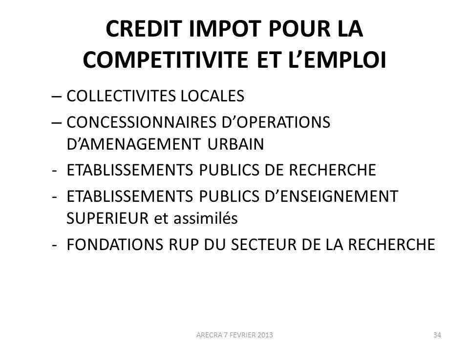 CREDIT IMPOT POUR LA COMPETITIVITE ET LEMPLOI – COLLECTIVITES LOCALES – CONCESSIONNAIRES DOPERATIONS DAMENAGEMENT URBAIN -ETABLISSEMENTS PUBLICS DE RECHERCHE -ETABLISSEMENTS PUBLICS DENSEIGNEMENT SUPERIEUR et assimilés -FONDATIONS RUP DU SECTEUR DE LA RECHERCHE ARECRA 7 FEVRIER 201334
