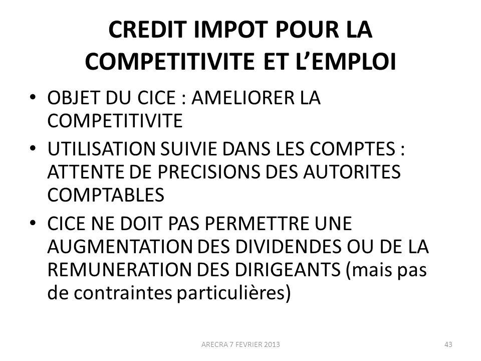 CREDIT IMPOT POUR LA COMPETITIVITE ET LEMPLOI OBJET DU CICE : AMELIORER LA COMPETITIVITE UTILISATION SUIVIE DANS LES COMPTES : ATTENTE DE PRECISIONS DES AUTORITES COMPTABLES CICE NE DOIT PAS PERMETTRE UNE AUGMENTATION DES DIVIDENDES OU DE LA REMUNERATION DES DIRIGEANTS (mais pas de contraintes particulières) ARECRA 7 FEVRIER 201343