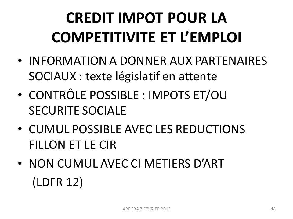 CREDIT IMPOT POUR LA COMPETITIVITE ET LEMPLOI INFORMATION A DONNER AUX PARTENAIRES SOCIAUX : texte législatif en attente CONTRÔLE POSSIBLE : IMPOTS ET/OU SECURITE SOCIALE CUMUL POSSIBLE AVEC LES REDUCTIONS FILLON ET LE CIR NON CUMUL AVEC CI METIERS DART (LDFR 12) ARECRA 7 FEVRIER 201344