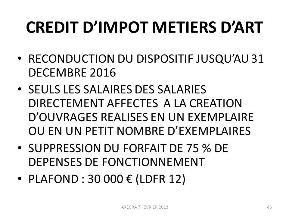 CREDIT DIMPOT METIERS DART RECONDUCTION DU DISPOSITIF JUSQUAU 31 DECEMBRE 2016 SEULS LES SALAIRES DES SALARIES DIRECTEMENT AFFECTES A LA CREATION DOUVRAGES REALISES EN UN EXEMPLAIRE OU EN UN PETIT NOMBRE DEXEMPLAIRES SUPPRESSION DU FORFAIT DE 75 % DE DEPENSES DE FONCTIONNEMENT PLAFOND : 30 000 (LDFR 12) ARECRA 7 FEVRIER 201345